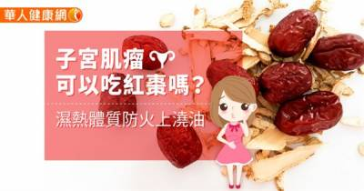 子宮肌瘤可以吃紅棗嗎?濕熱體質防火上澆油