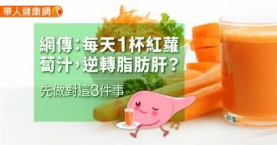 網傳:每天1杯紅蘿蔔汁,逆轉脂肪肝?先做對這3件事