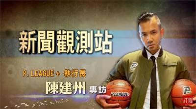 新聞觀測站/開創台灣籃壇新未來 專訪P.LEAGUE+執行長陳建州