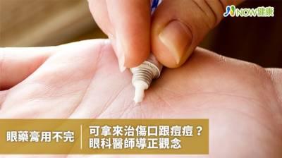 眼藥膏用不完可拿來治傷口跟痘痘? 眼科醫師導正觀念